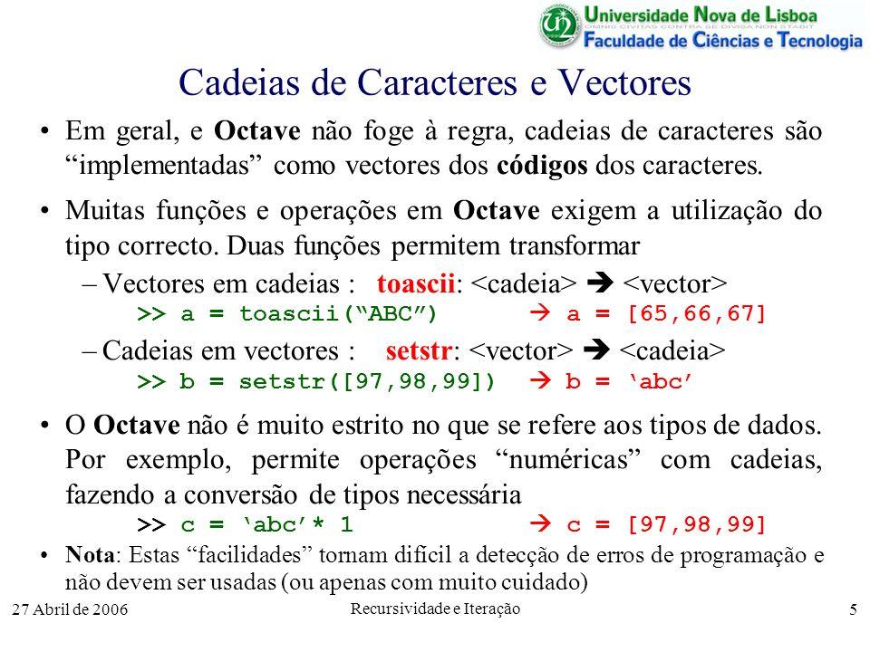 27 Abril de 2006 Recursividade e Iteração 5 Cadeias de Caracteres e Vectores Em geral, e Octave não foge à regra, cadeias de caracteres são implementadas como vectores dos códigos dos caracteres.