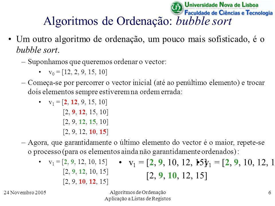 24 Novembro 2005 Algoritmos de Ordenação Aplicação a Listas de Registos 6 Algoritmos de Ordenação: bubble sort Um outro algoritmo de ordenação, um pou