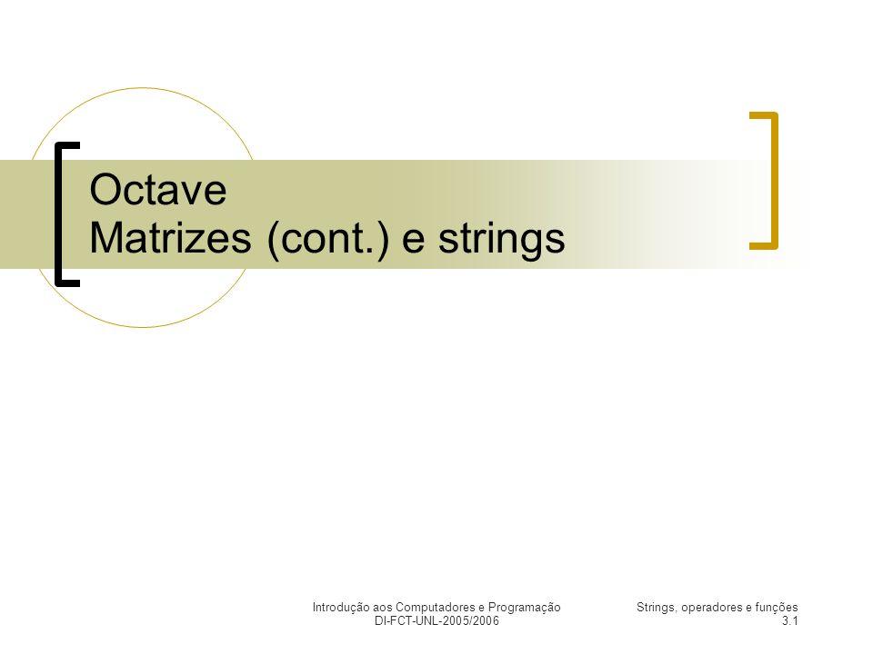 Introdução aos Computadores e Programação DI-FCT-UNL-2005/2006 Strings, operadores e funções 3.1 Octave Matrizes (cont.) e strings