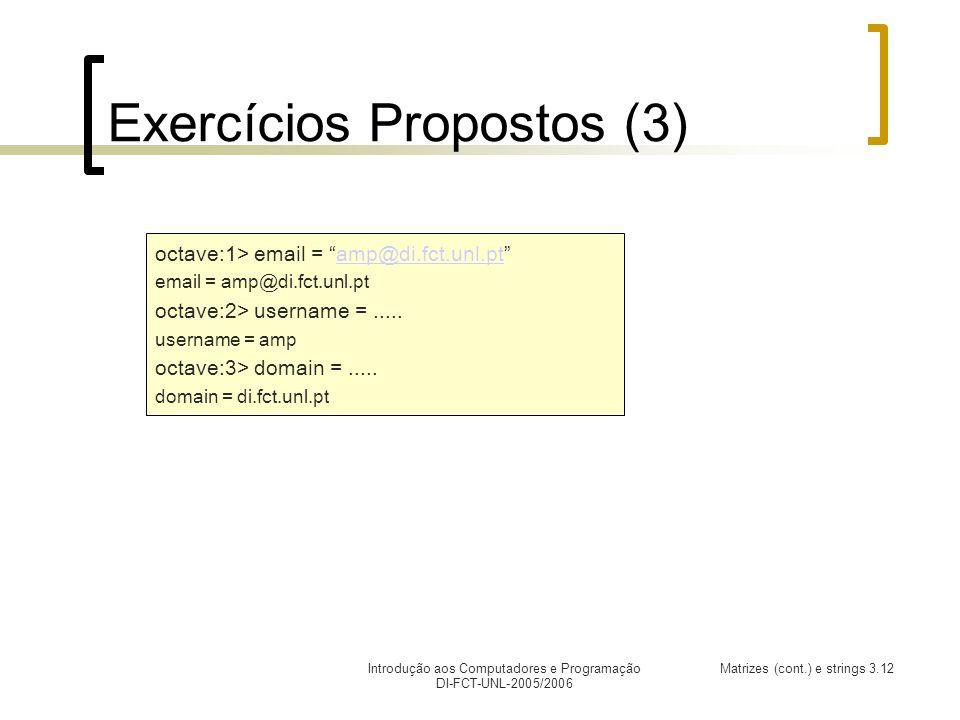 Introdução aos Computadores e Programação DI-FCT-UNL-2005/2006 Matrizes (cont.) e strings 3.12 Exercícios Propostos (3) octave:1> email = amp@di.fct.unl.ptamp@di.fct.unl.pt email = amp@di.fct.unl.pt octave:2> username =.....