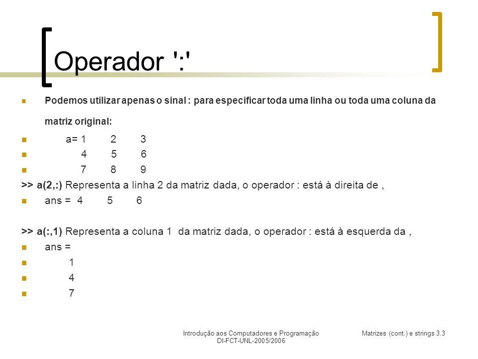 Introdução aos Computadores e Programação DI-FCT-UNL-2005/2006 Matrizes (cont.) e strings 3.3 Operador : Podemos utilizar apenas o sinal : para especificar toda uma linha ou toda uma coluna da matriz original: a= 1 2 3 4 5 6 7 8 9 >> a(2,:) Representa a linha 2 da matriz dada, o operador : está à direita de, ans = 4 5 6 >> a(:,1) Representa a coluna 1 da matriz dada, o operador : está à esquerda da, ans = 1 4 7