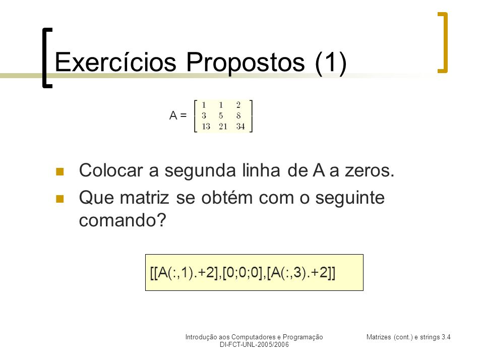Introdução aos Computadores e Programação DI-FCT-UNL-2005/2006 Matrizes (cont.) e strings 3.4 Exercícios Propostos (1) Colocar a segunda linha de A a zeros.