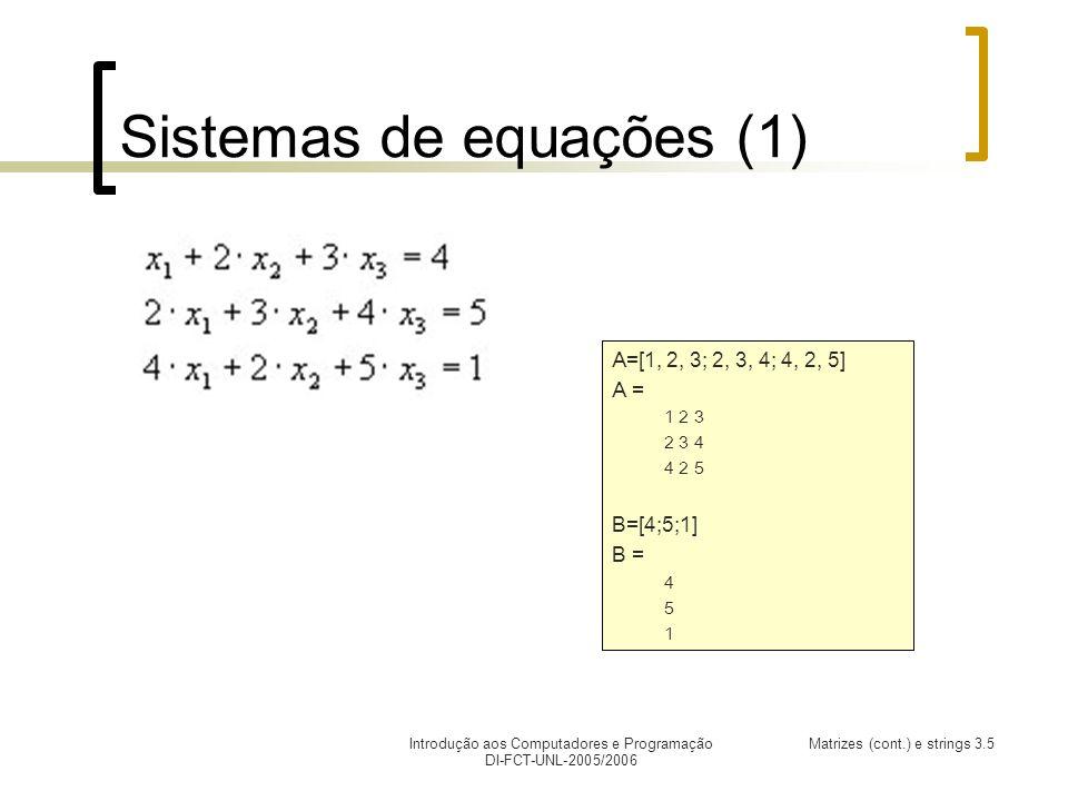 Introdução aos Computadores e Programação DI-FCT-UNL-2005/2006 Matrizes (cont.) e strings 3.5 Sistemas de equações (1) A=[1, 2, 3; 2, 3, 4; 4, 2, 5] A = 1 2 3 2 3 4 4 2 5 B=[4;5;1] B = 4 5 1