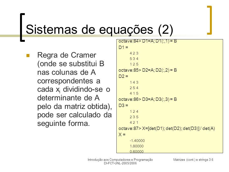 Introdução aos Computadores e Programação DI-FCT-UNL-2005/2006 Matrizes (cont.) e strings 3.6 Sistemas de equações (2) Regra de Cramer (onde se substitui B nas colunas de A correspondentes a cada x i dividindo-se o determinante de A pelo da matriz obtida), pode ser calculado da seguinte forma.