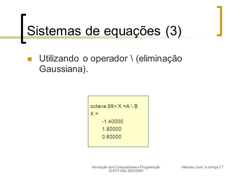 Introdução aos Computadores e Programação DI-FCT-UNL-2005/2006 Matrizes (cont.) e strings 3.7 Sistemas de equações (3) Utilizando o operador \ (eliminação Gaussiana).