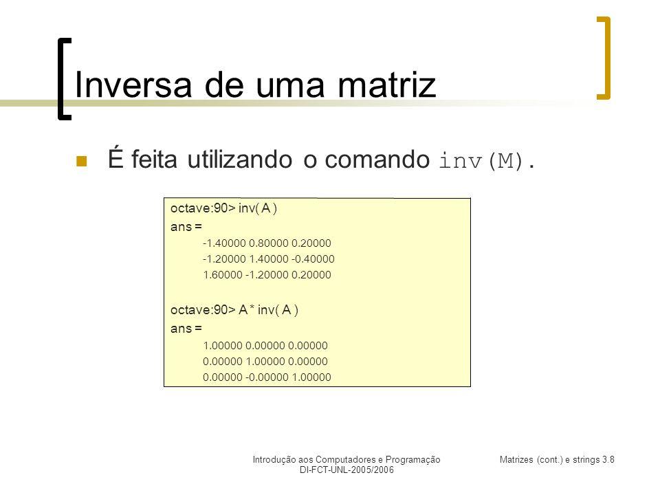 Introdução aos Computadores e Programação DI-FCT-UNL-2005/2006 Matrizes (cont.) e strings 3.8 Inversa de uma matriz É feita utilizando o comando inv(M).