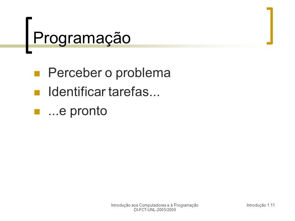 Introdução aos Computadores e à Programação DI-FCT-UNL-2005/2006 Introdução 1.11 Programação Perceber o problema Identificar tarefas......e pronto