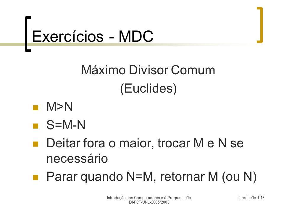 Introdução aos Computadores e à Programação DI-FCT-UNL-2005/2006 Introdução 1.18 Exercícios - MDC Máximo Divisor Comum (Euclides) M>N S=M-N Deitar fora o maior, trocar M e N se necessário Parar quando N=M, retornar M (ou N)