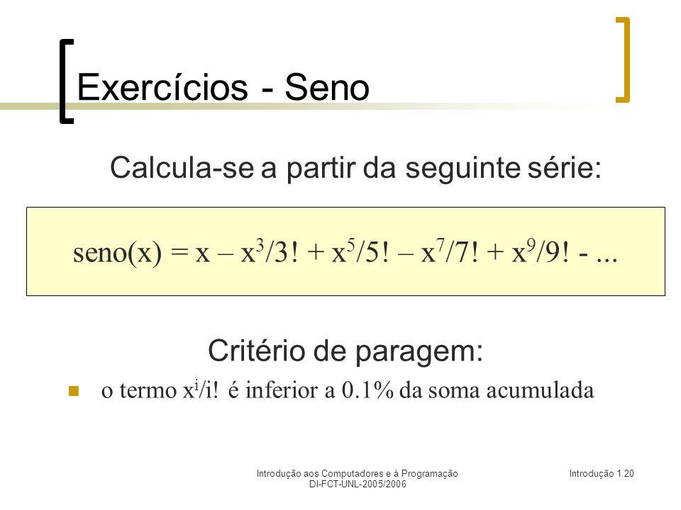 Introdução aos Computadores e à Programação DI-FCT-UNL-2005/2006 Introdução 1.20 Exercícios - Seno Calcula-se a partir da seguinte série: seno(x) = x – x 3 /3.