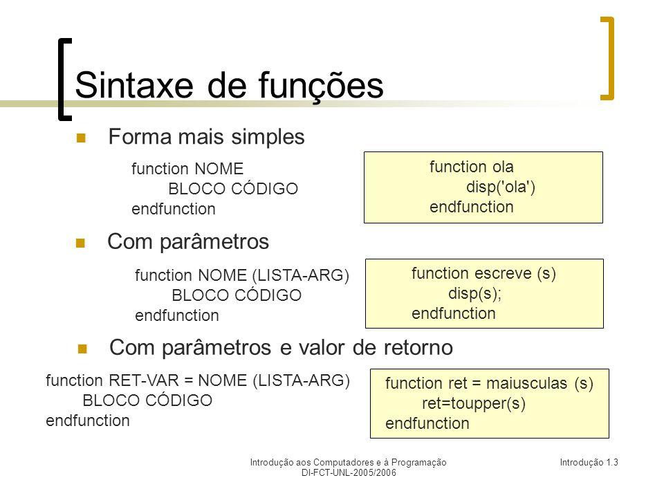 Introdução aos Computadores e à Programação DI-FCT-UNL-2005/2006 Introdução 1.3 Sintaxede funções Forma mais simples function escreve (s) disp(s); endfunction Com parâmetros function ola disp( ola ) endfunction function NOME BLOCO CÓDIGO endfunction Com parâmetros e valor de retorno function ret = maiusculas (s) ret=toupper(s) endfunction function NOME (LISTA-ARG) BLOCO CÓDIGO endfunction function RET-VAR = NOME (LISTA-ARG) BLOCO CÓDIGO endfunction