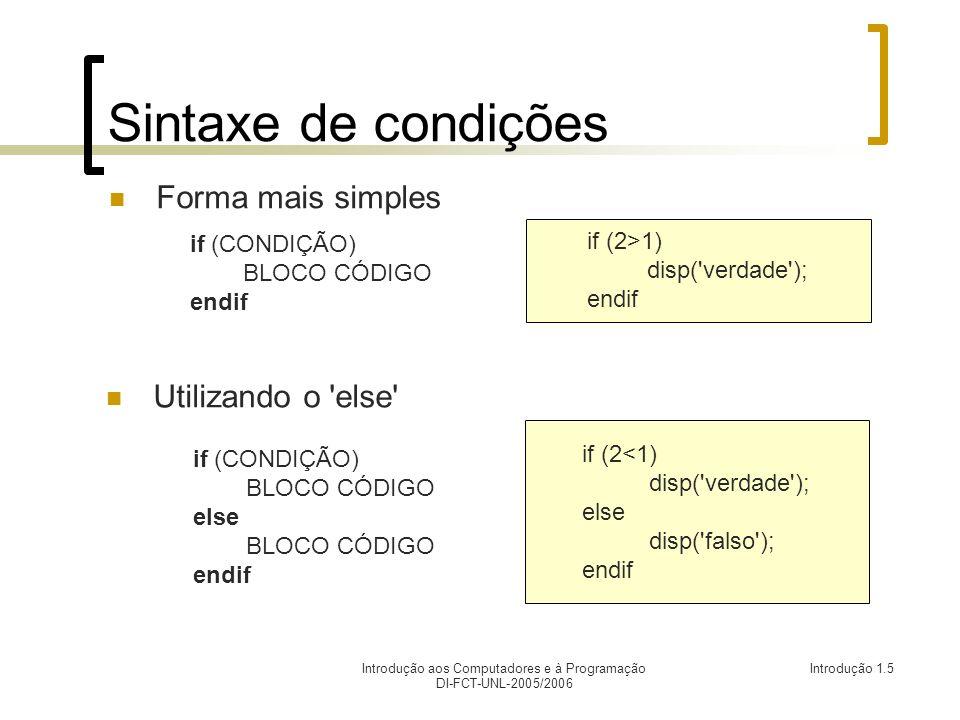 Introdução aos Computadores e à Programação DI-FCT-UNL-2005/2006 Introdução 1.5 Sintaxede condições Forma mais simples if (2<1) disp( verdade ); else disp( falso ); endif Utilizando o else if (2>1) disp( verdade ); endif if (CONDIÇÃO) BLOCO CÓDIGO endif if (CONDIÇÃO) BLOCO CÓDIGO else BLOCO CÓDIGO endif
