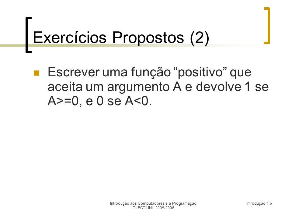 Introdução aos Computadores e à Programação DI-FCT-UNL-2005/2006 Introdução 1.6 Exercícios Propostos (2) Escrever uma função positivo que aceita um argumento A e devolve 1 se A>=0, e 0 se A<0.
