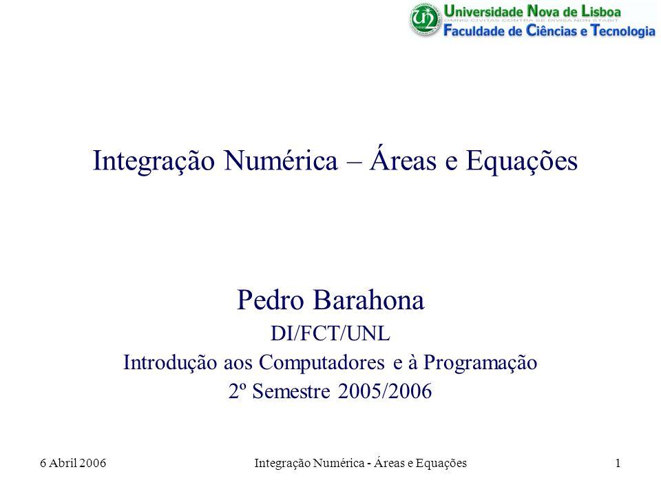 6 Abril 2006Integração Numérica - Áreas e Equações1 Integração Numérica – Áreas e Equações Pedro Barahona DI/FCT/UNL Introdução aos Computadores e à Programação 2º Semestre 2005/2006