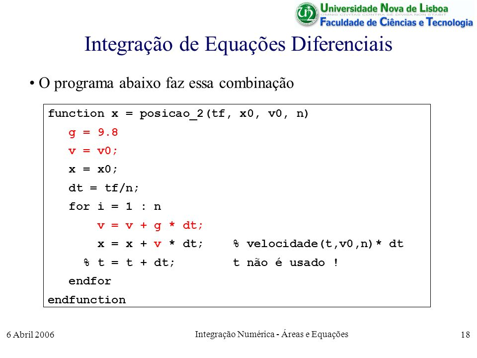 6 Abril 2006 Integração Numérica - Áreas e Equações 18 Integração de Equações Diferenciais O programa abaixo faz essa combinação function x = posicao_2(tf, x0, v0, n) g = 9.8 v = v0; x = x0; dt = tf/n; for i = 1 : n v = v + g * dt; x = x + v * dt; % velocidade(t,v0,n)* dt % t = t + dt; t não é usado .