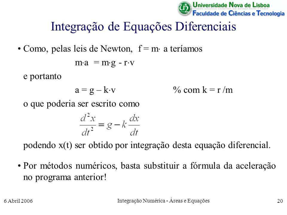 6 Abril 2006 Integração Numérica - Áreas e Equações 20 Integração de Equações Diferenciais Como, pelas leis de Newton, f = m a teríamos m a = m g - r v e portanto a = g – k v % com k = r /m o que poderia ser escrito como podendo x(t) ser obtido por integração desta equação diferencial.