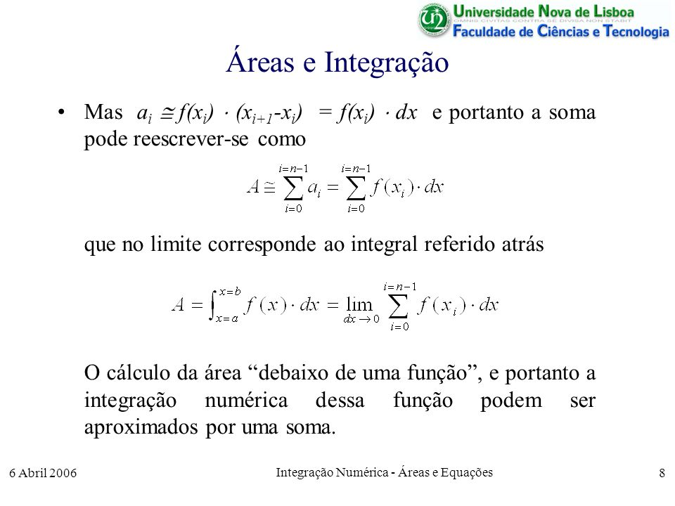 6 Abril 2006 Integração Numérica - Áreas e Equações 8 Áreas e Integração Mas a i f(x i ) (x i+1 -x i ) = f(x i ) dx e portanto a soma pode reescrever-se como que no limite corresponde ao integral referido atrás O cálculo da área debaixo de uma função, e portanto a integração numérica dessa função podem ser aproximados por uma soma.