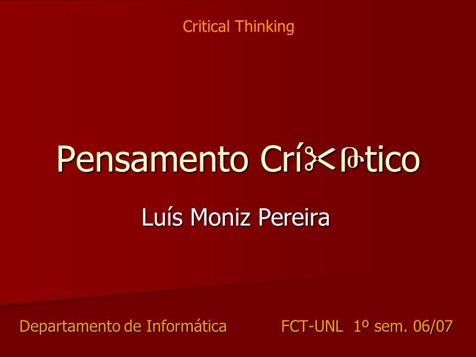 Pensamento Crí Թ tico Luís Moniz Pereira Departamento de Informática FCT-UNL 1º sem. 06/07 Critical Thinking
