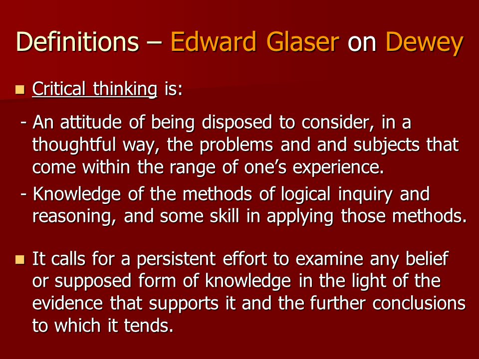 Definitions – Edward Glaser on Dewey Critical thinking is: Critical thinking is: - An attitude of being disposed to consider, in a thoughtful way, the problems and and subjects that come within the range of ones experience.
