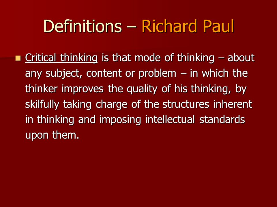 Definitions – Richard Paul Critical thinking is that mode of thinking – about any subject, content or problem – in which the thinker improves the qual