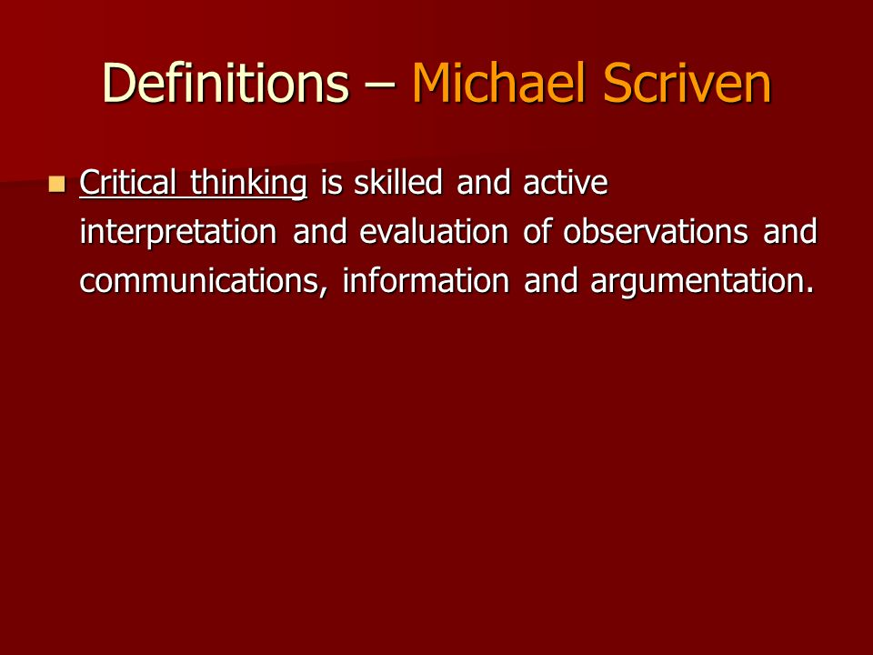 Definitions – Michael Scriven Critical thinking is skilled and active interpretation and evaluation of observations and communications, information an