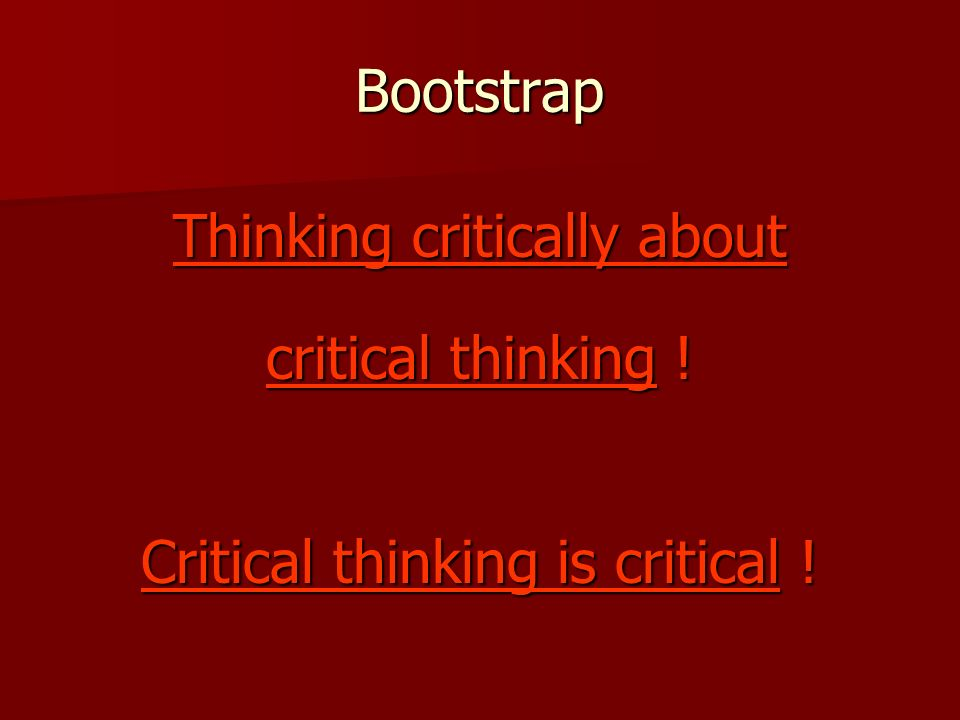 Bootstrap Thinking critically about critical thinking ! Critical thinking is critical !