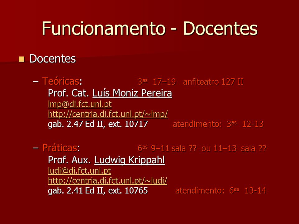 Funcionamento - Docentes Docentes Docentes –Teóricas: 3 as 17–19 anfiteatro 127 II Prof. Cat. Luís Moniz Pereira lmp@di.fct.unl.pt http://centria.di.f