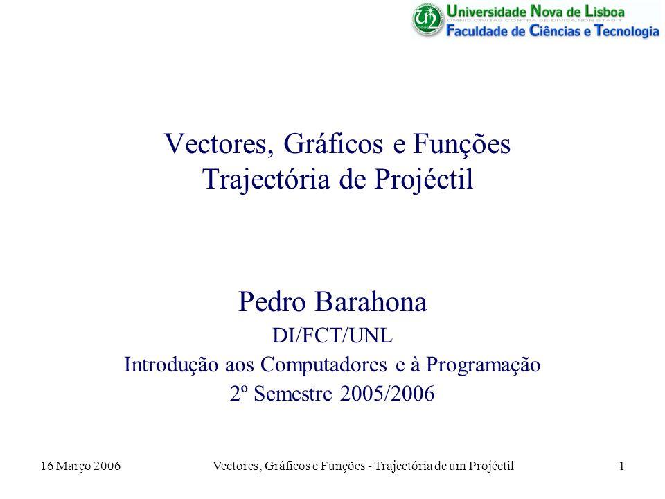16 Março 2006 Vectores, Gráficos e Funções - Trajectória de um Projéctil 12 Apresentação dos Resultados Agora, além de se mostrar os valores da distância e altura máximas, tem que ser apresentado o gráfico da trajectória.