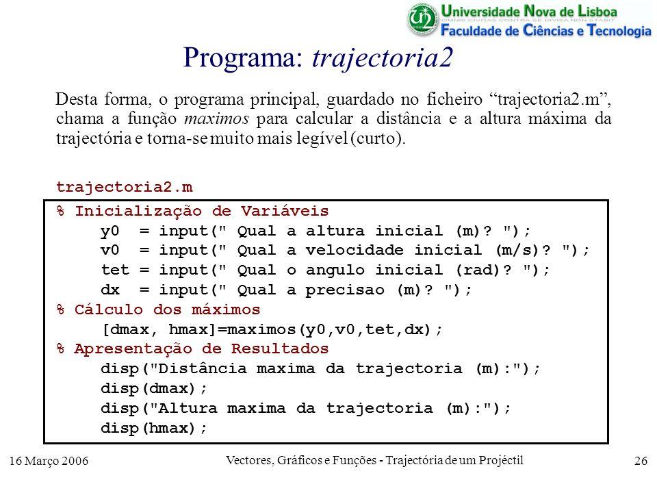 16 Março 2006 Vectores, Gráficos e Funções - Trajectória de um Projéctil 26 Programa: trajectoria2 Desta forma, o programa principal, guardado no ficheiro trajectoria2.m, chama a função maximos para calcular a distância e a altura máxima da trajectória e torna-se muito mais legível (curto).