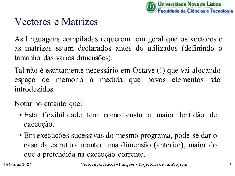 16 Março 2006 Vectores, Gráficos e Funções - Trajectória de um Projéctil 5 As linguagens compiladas requerem em geral que os vectores e as matrizes sejam declarados antes de utilizados (definindo o tamanho das várias dimensões).