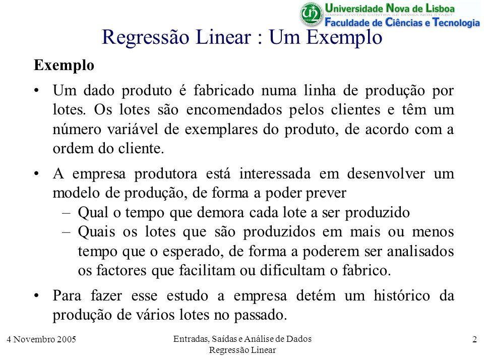 4 Novembro 2005 Entradas, Saídas e Análise de Dados Regressão Linear 2 Regressão Linear : Um Exemplo Exemplo Um dado produto é fabricado numa linha de