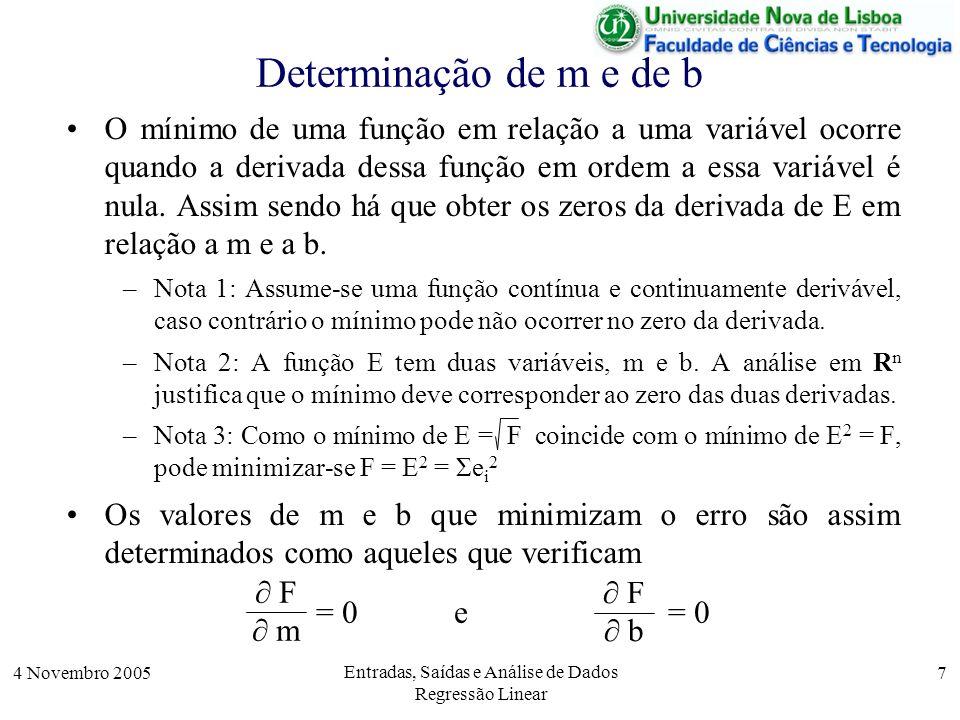 4 Novembro 2005 Entradas, Saídas e Análise de Dados Regressão Linear 8 Determinação de m e de b Ora = 0 F b Σ (y i – m x i – b) 2 b = 0 Σ – 2 (y i – m x i – b) = 0 Σ (y i – m x i – b) = 0 Σ (y i – m x i ) – n b= 0 Σ (y i – m x i ) n b = F m Por outro lado, = 0 Σ (y i – m x i – b) 2 m = 0 Σ – 2 x i (y i – m x i – b) = 0 Σ x i (y i – m x i – b) = 0 Σ (x i y i – m x i 2 – b x i ) = 0