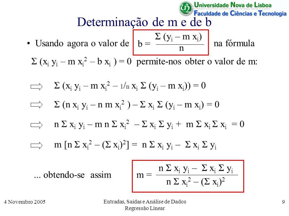 4 Novembro 2005 Entradas, Saídas e Análise de Dados Regressão Linear 10 Determinação de m e de b Assim, dados vectores X e Y, com n valores de x i e y i os valores de m e de b podem ser obtidos através das fórmulas n Σ x i y i – Σ x i Σ y i n Σ x i 2 – (Σ x i ) 2 m = Σ (y i – m x i ) n b = Sx = sum(X); Sy = sum(Y); Sxx = sum(X.*X); Sxy = sum(X.*Y); m = (n * Sxy – Sx*Sy) / (n*Sxx – Sx^2) b = (Sy – m * Sx) / n Em Octave, estas fórmulas podem calcular-se através do seguinte conjunto de equações