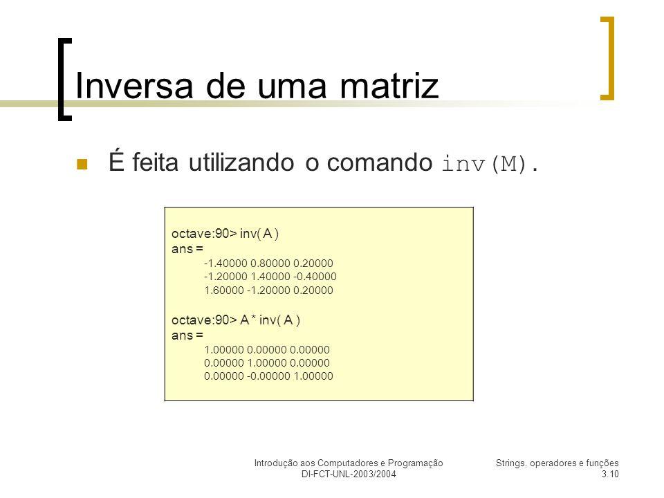 Introdução aos Computadores e Programação DI-FCT-UNL-2003/2004 Strings, operadores e funções 3.10 Inversa de uma matriz É feita utilizando o comando inv(M).