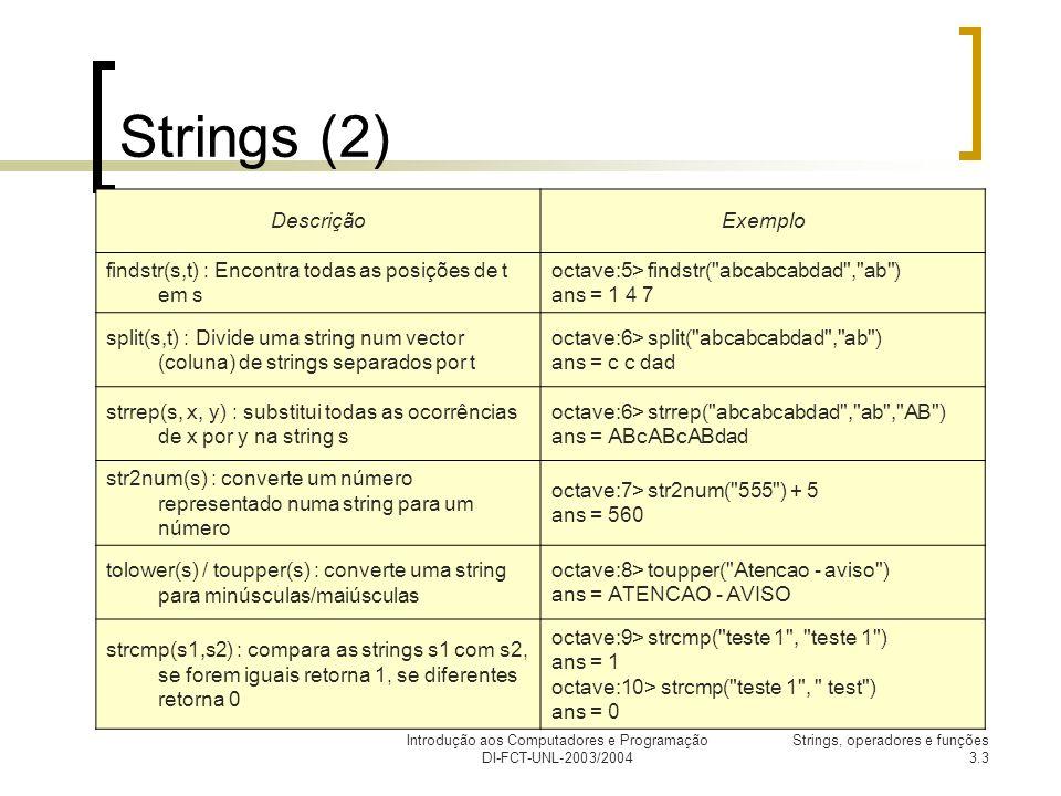 Introdução aos Computadores e Programação DI-FCT-UNL-2003/2004 Strings, operadores e funções 3.3 Strings (2) DescriçãoExemplo findstr(s,t) : Encontra todas as posições de t em s octave:5> findstr( abcabcabdad , ab ) ans = 1 4 7 split(s,t) : Divide uma string num vector (coluna) de strings separados por t octave:6> split( abcabcabdad , ab ) ans = c c dad strrep(s, x, y) : substitui todas as ocorrências de x por y na string s octave:6> strrep( abcabcabdad , ab , AB ) ans = ABcABcABdad str2num(s) : converte um número representado numa string para um número octave:7> str2num( 555 ) + 5 ans = 560 tolower(s) / toupper(s) : converte uma string para minúsculas/maiúsculas octave:8> toupper( Atencao - aviso ) ans = ATENCAO - AVISO strcmp(s1,s2) : compara as strings s1 com s2, se forem iguais retorna 1, se diferentes retorna 0 octave:9> strcmp( teste 1 , teste 1 ) ans = 1 octave:10> strcmp( teste 1 , test ) ans = 0