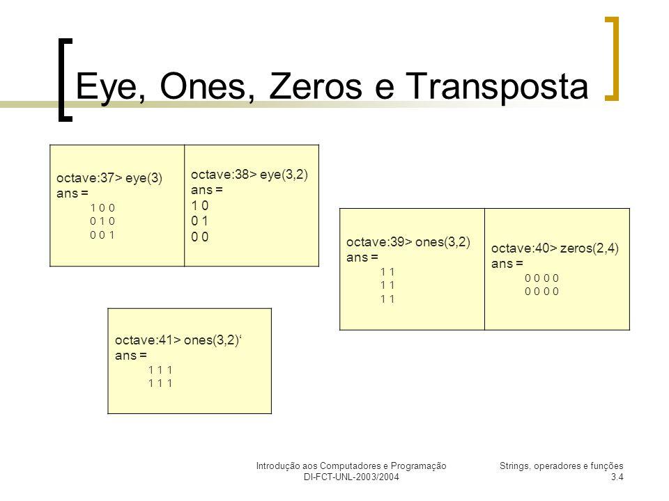 Introdução aos Computadores e Programação DI-FCT-UNL-2003/2004 Strings, operadores e funções 3.4 Eye, Ones, Zeros e Transposta octave:37> eye(3) ans = 1 0 0 0 1 0 0 0 1 octave:38> eye(3,2) ans = 1 0 0 1 0 octave:39> ones(3,2) ans = 1 octave:40> zeros(2,4) ans = 0 0 octave:41> ones(3,2) ans = 1 1 1