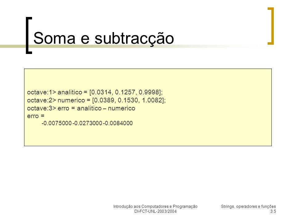 Introdução aos Computadores e Programação DI-FCT-UNL-2003/2004 Strings, operadores e funções 3.5 Soma e subtracção octave:1> analitico = [0.0314, 0.1257, 0.9998]; octave:2> numerico = [0.0389, 0.1530, 1.0082]; octave:3> erro = analitico – numerico erro = -0.0075000 -0.0273000 -0.0084000