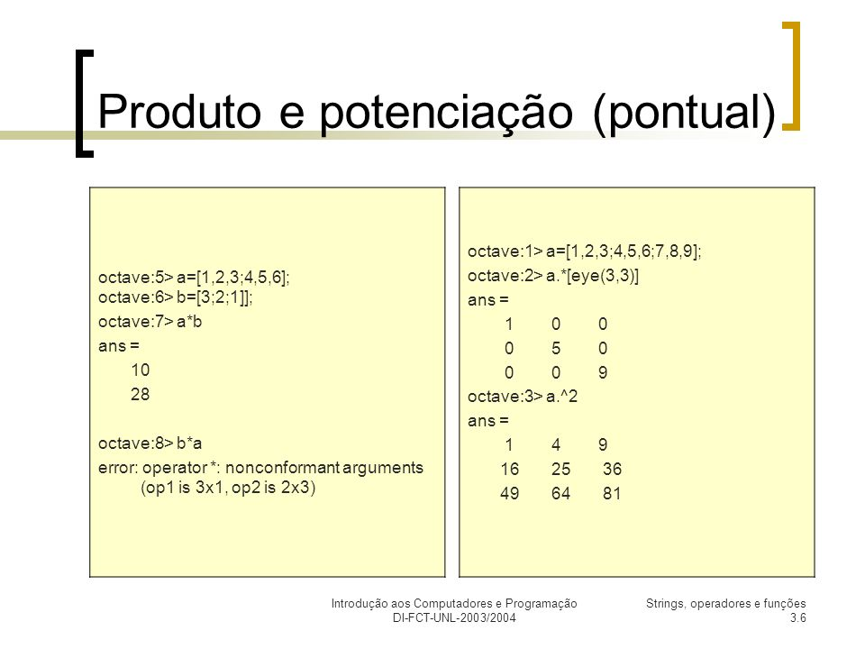 Introdução aos Computadores e Programação DI-FCT-UNL-2003/2004 Strings, operadores e funções 3.6 Produto e potenciação (pontual) octave:5> a=[1,2,3;4,5,6]; octave:6> b=[3;2;1]]; octave:7> a*b ans = 10 28 octave:8> b*a error: operator *: nonconformant arguments (op1 is 3x1, op2 is 2x3) octave:1> a=[1,2,3;4,5,6;7,8,9]; octave:2> a.*[eye(3,3)] ans = 1 0 0 0 5 0 0 0 9 octave:3> a.^2 ans = 1 4 9 16 25 36 49 64 81