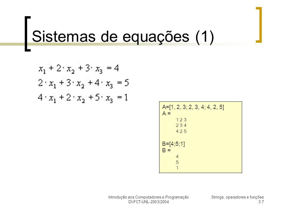 Introdução aos Computadores e Programação DI-FCT-UNL-2003/2004 Strings, operadores e funções 3.7 Sistemas de equações (1) A=[1, 2, 3; 2, 3, 4; 4, 2, 5] A = 1 2 3 2 3 4 4 2 5 B=[4;5;1] B = 4 5 1