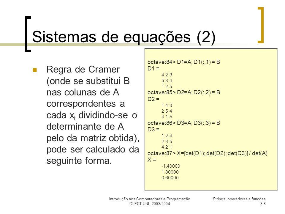 Introdução aos Computadores e Programação DI-FCT-UNL-2003/2004 Strings, operadores e funções 3.8 Sistemas de equações (2) Regra de Cramer (onde se substitui B nas colunas de A correspondentes a cada x i dividindo-se o determinante de A pelo da matriz obtida), pode ser calculado da seguinte forma.