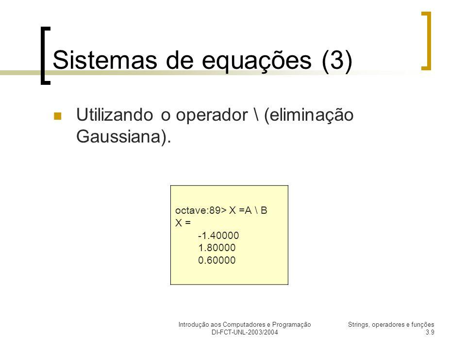 Introdução aos Computadores e Programação DI-FCT-UNL-2003/2004 Strings, operadores e funções 3.9 Sistemas de equações (3) Utilizando o operador \ (eliminação Gaussiana).