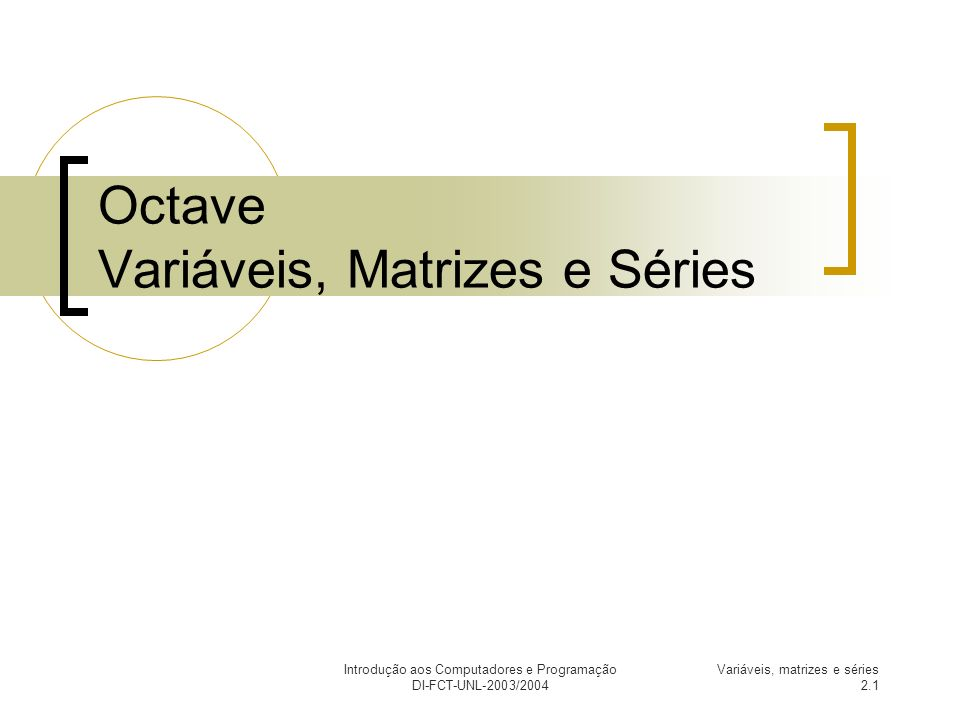 Introdução aos Computadores e Programação DI-FCT-UNL-2003/2004 Variáveis, matrizes e séries 2.2 Variáveis Nome que se atribui (através do operador =) a um valor, por forma a este poder ser utilizado mais tarde.
