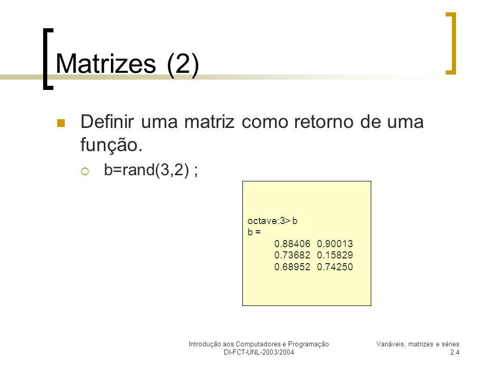 Introdução aos Computadores e Programação DI-FCT-UNL-2003/2004 Variáveis, matrizes e séries 2.5 Matrizes (3) Podemos igualmente criar novas matrizes contendo a matriz a.