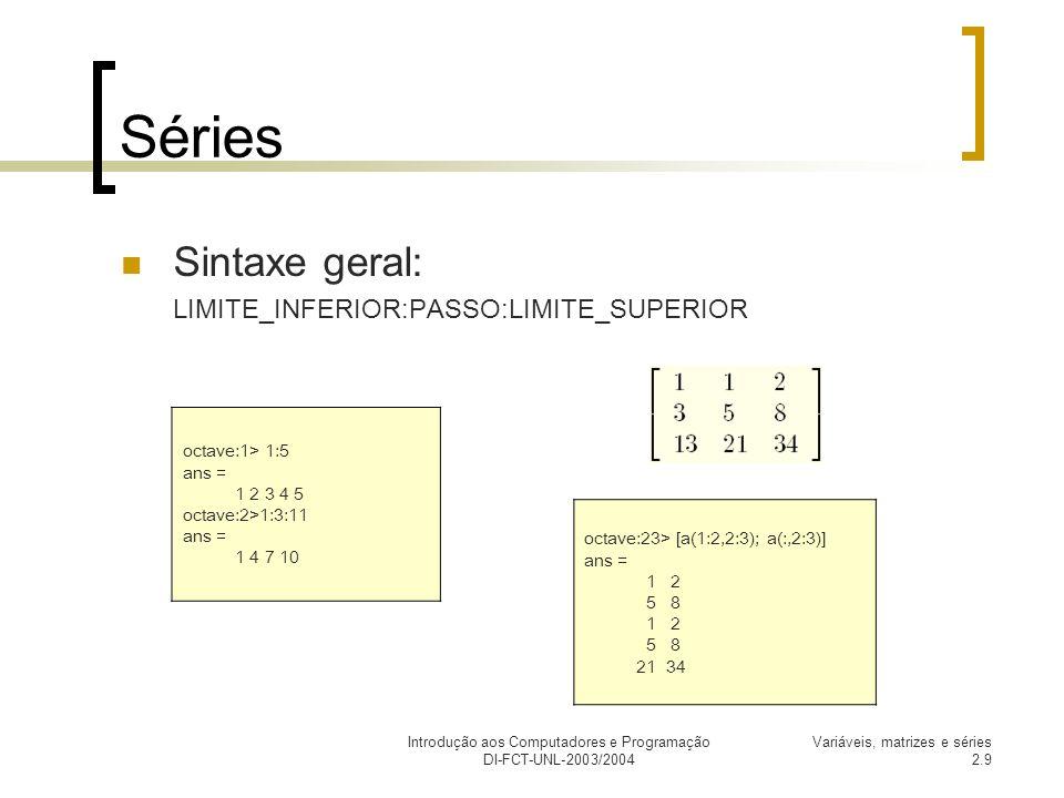 Introdução aos Computadores e Programação DI-FCT-UNL-2003/2004 Variáveis, matrizes e séries 2.10 Matrizes octave:24> size(a) ans = 3 octave:25> size(ans) ans = 1 2 octave:26> ans(1) ans = 1 octave:51> a(:,1) = [ 1; 2; 0 ] a = 1 1 2 2 5 8 0 21 34 octave:52> a(1,:) = 1:10:30 a = 1 11 21 2 5 8 0 21 34 octave:53> size(a) ans = 3 octave:54> a(1,:) = [] a = 2 5 8 0 21 34 octave:55> size(a) ans = 2 3 octave:56> a(:,1)= [] a = 5 8 21 34 octave:57> size(a) ans = 2