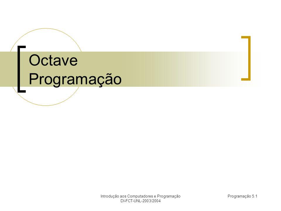 Introdução aos Computadores e Programação DI-FCT-UNL-2003/2004 Programação 5.12 Instrução input (2) octave:1> input( Qual o valor de x.