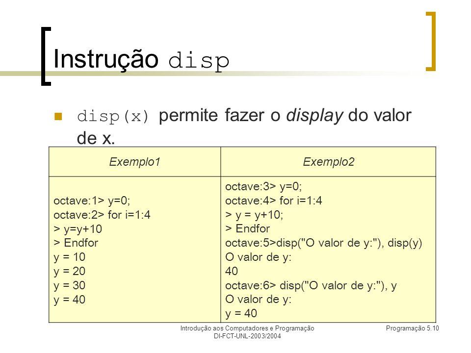 Introdução aos Computadores e Programação DI-FCT-UNL-2003/2004 Programação 5.10 Instrução disp disp(x) permite fazer o display do valor de x.