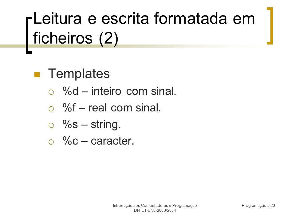 Introdução aos Computadores e Programação DI-FCT-UNL-2003/2004 Programação 5.23 Leitura e escrita formatada em ficheiros (2) Templates %d – inteiro com sinal.