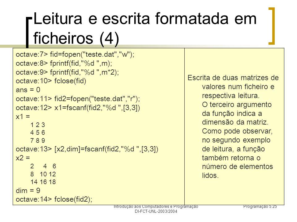 Introdução aos Computadores e Programação DI-FCT-UNL-2003/2004 Programação 5.25 Leitura e escrita formatada em ficheiros (4) octave:7> fid=fopen( teste.dat , w ); octave:8> fprintf(fid, %d ,m); octave:9> fprintf(fid, %d ,m*2); octave:10> fclose(fid) ans = 0 octave:11> fid2=fopen( teste.dat , r ); octave:12> x1=fscanf(fid2, %d ,[3,3]) x1 = 1 2 3 4 5 6 7 8 9 octave:13> [x2,dim]=fscanf(fid2, %d ,[3,3]) x2 = 2 4 6 8 10 12 14 16 18 dim = 9 octave:14> fclose(fid2); Escrita de duas matrizes de valores num ficheiro e respectiva leitura.