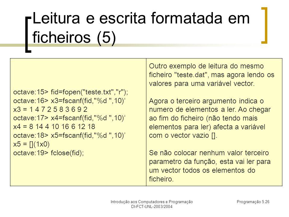 Introdução aos Computadores e Programação DI-FCT-UNL-2003/2004 Programação 5.26 Leitura e escrita formatada em ficheiros (5) octave:15> fid=fopen( teste.txt , r ); octave:16> x3=fscanf(fid, %d ,10) x3 = 1 4 7 2 5 8 3 6 9 2 octave:17> x4=fscanf(fid, %d ,10) x4 = 8 14 4 10 16 6 12 18 octave:18> x5=fscanf(fid, %d ,10) x5 = [](1x0) octave:19> fclose(fid); Outro exemplo de leitura do mesmo ficheiro teste.dat , mas agora lendo os valores para uma variável vector.