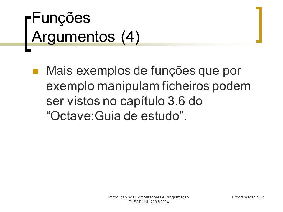 Introdução aos Computadores e Programação DI-FCT-UNL-2003/2004 Programação 5.32 Funções Argumentos (4) Mais exemplos de funções que por exemplo manipulam ficheiros podem ser vistos no capítulo 3.6 do Octave:Guia de estudo.