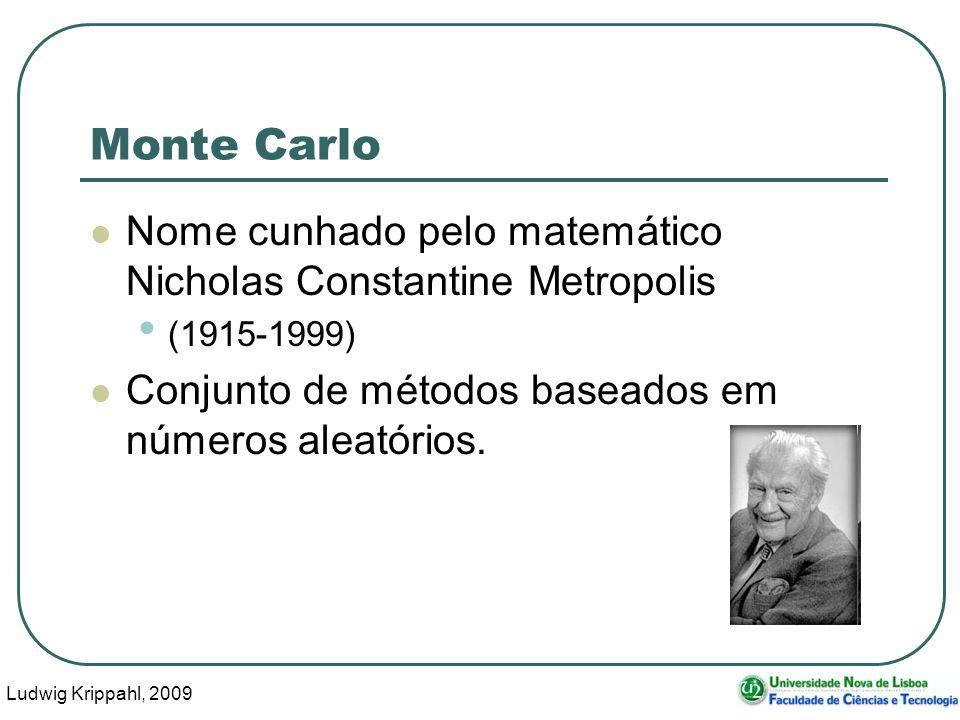 Ludwig Krippahl, 2009 3 Monte Carlo Nome cunhado pelo matemático Nicholas Constantine Metropolis (1915-1999) Conjunto de métodos baseados em números aleatórios.